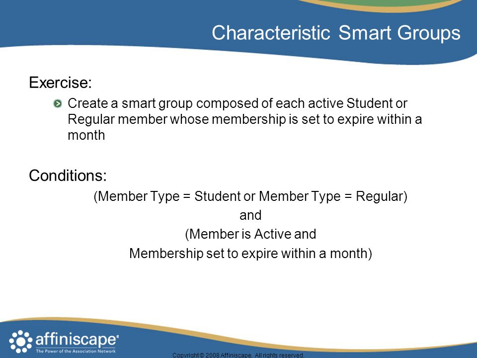 Copyright © 2008 Affiniscape. All rights reserved. Characteristic Smart Groups Exercise: Create a smart group composed of each active Student or Regul
