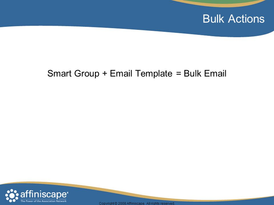 Copyright © 2008 Affiniscape. All rights reserved. Bulk Actions Smart Group + Email Template = Bulk Email