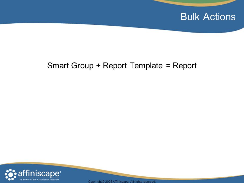 Copyright © 2008 Affiniscape. All rights reserved. Bulk Actions Smart Group + Report Template = Report