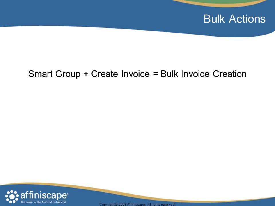 Copyright © 2008 Affiniscape. All rights reserved. Bulk Actions Smart Group + Create Invoice = Bulk Invoice Creation