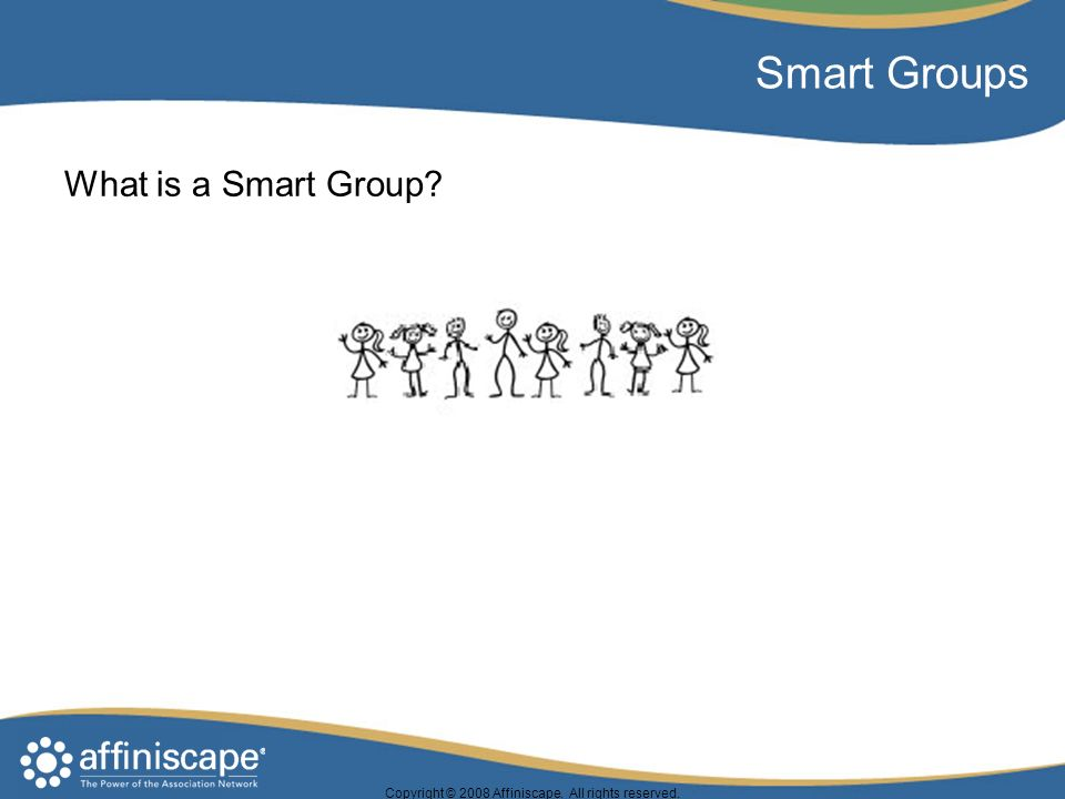 Copyright © 2008 Affiniscape. All rights reserved. Smart Groups What is a Smart Group?