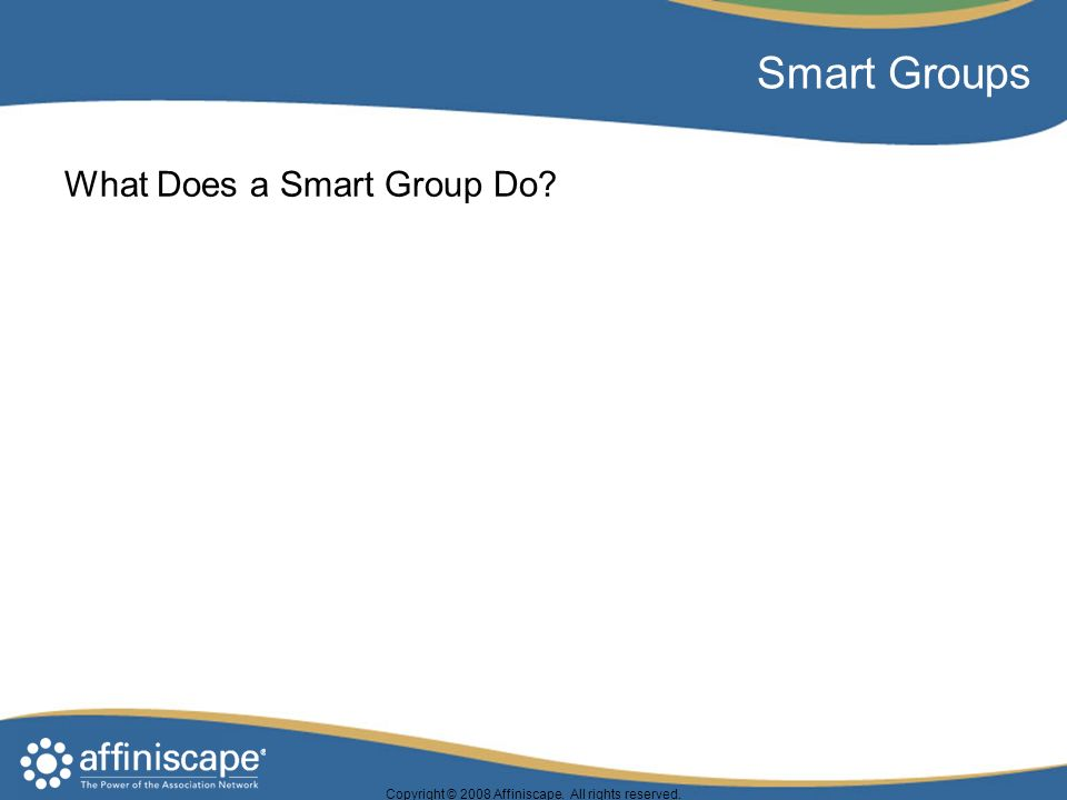 Copyright © 2008 Affiniscape. All rights reserved. Smart Groups What Does a Smart Group Do?