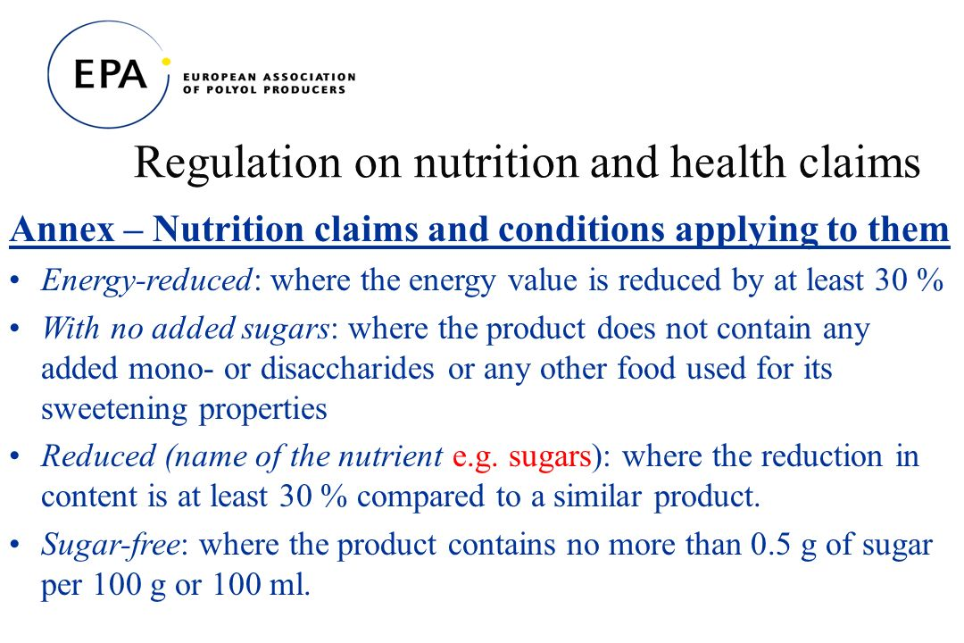 Regulation on nutrition and health claims Annex – Nutrition claims and conditions applying to them Energy-reduced: where the energy value is reduced by at least 30 % With no added sugars: where the product does not contain any added mono- or disaccharides or any other food used for its sweetening properties Reduced (name of the nutrient e.g.