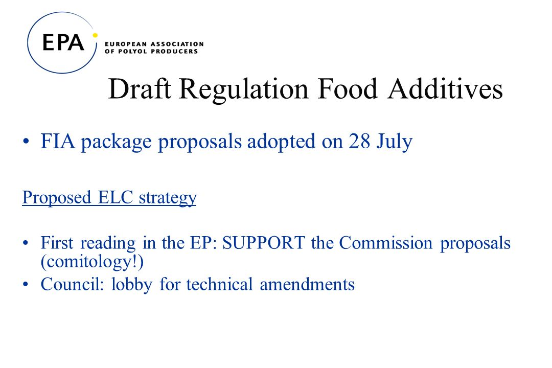Draft Regulation Food Additives FIA package proposals adopted on 28 July Proposed ELC strategy First reading in the EP: SUPPORT the Commission proposals (comitology!) Council: lobby for technical amendments