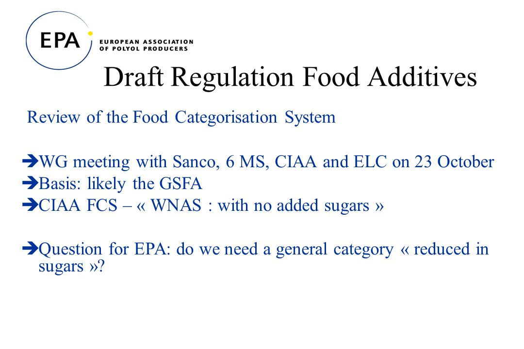 Draft Regulation Food Additives Review of the Food Categorisation System WG meeting with Sanco, 6 MS, CIAA and ELC on 23 October Basis: likely the GSFA CIAA FCS – « WNAS : with no added sugars » Question for EPA: do we need a general category « reduced in sugars »?