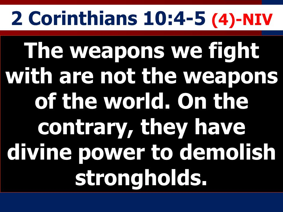 2 Corinthians 10:4-5 (4)-NIV The weapons we fight with are not the weapons of the world.