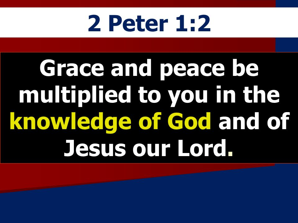 2 Peter 1:2 Grace and peace be multiplied to you in the knowledge of God and of Jesus our Lord.
