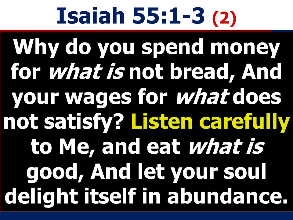 Isaiah 55:1-3 (2) Why do you spend money for what is not bread, And your wages for what does not satisfy.