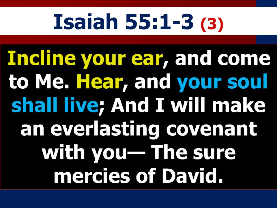 Isaiah 55:1-3 (3) Incline your ear, and come to Me.