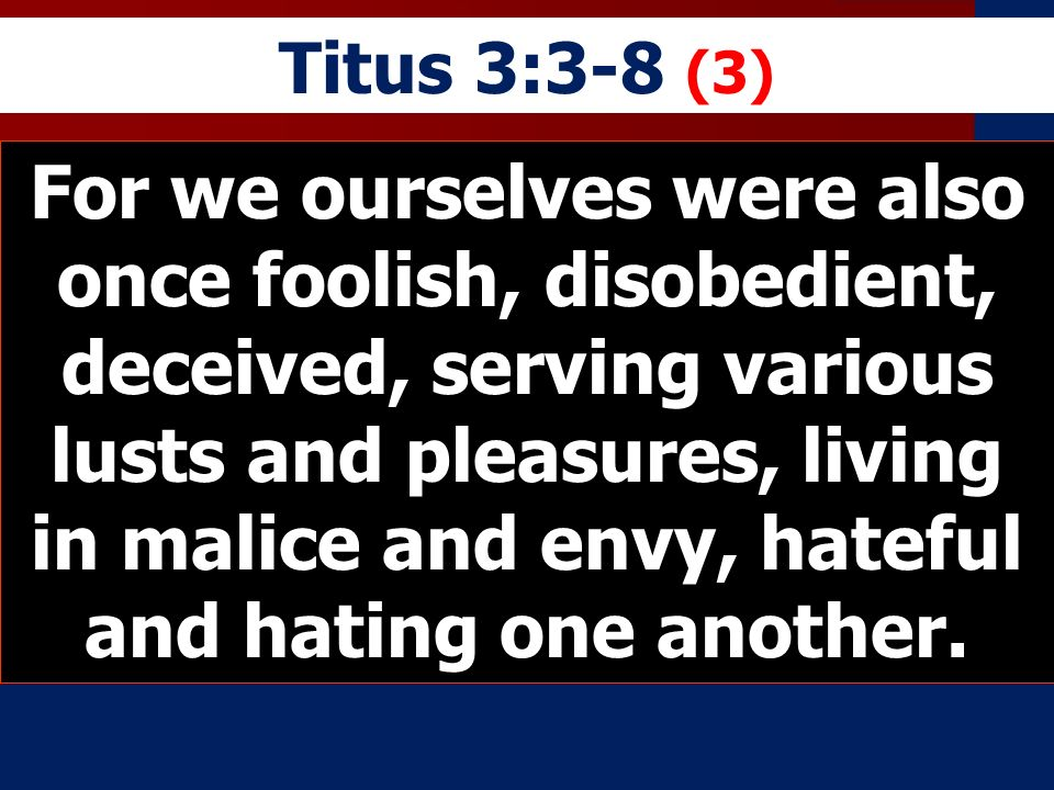 Titus 3:3-8 (3) For we ourselves were also once foolish, disobedient, deceived, serving various lusts and pleasures, living in malice and envy, hateful and hating one another.
