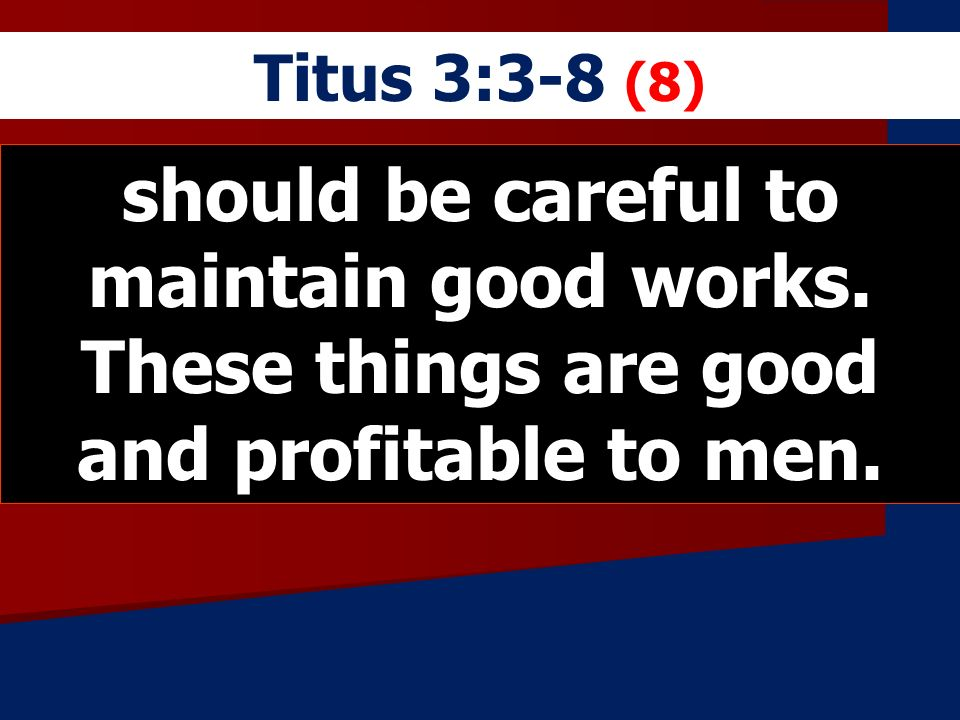 Titus 3:3-8 (8) should be careful to maintain good works.