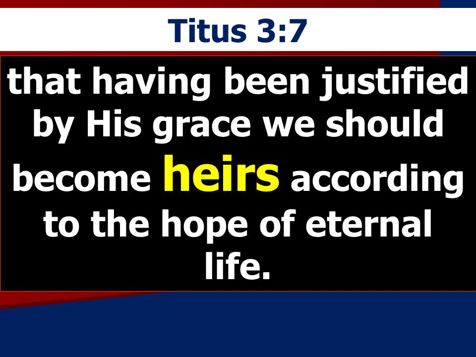 Titus 3:7 that having been justified by His grace we should become heirs according to the hope of eternal life.