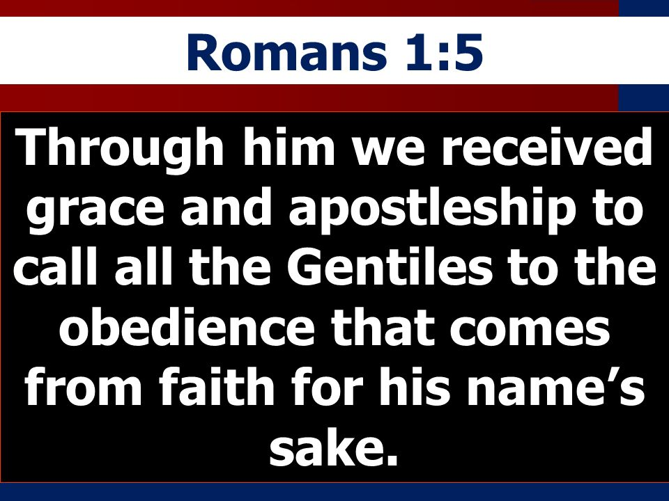 Romans 1:5 Through him we received grace and apostleship to call all the Gentiles to the obedience that comes from faith for his names sake.