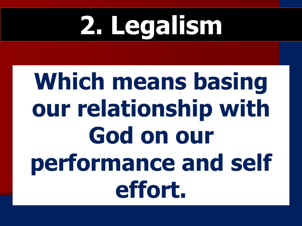 Which means basing our relationship with God on our performance and self effort. 2. Legalism