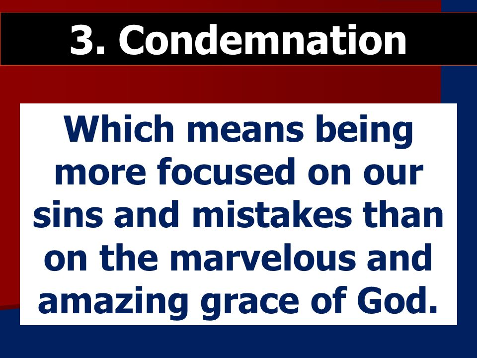 Which means being more focused on our sins and mistakes than on the marvelous and amazing grace of God.