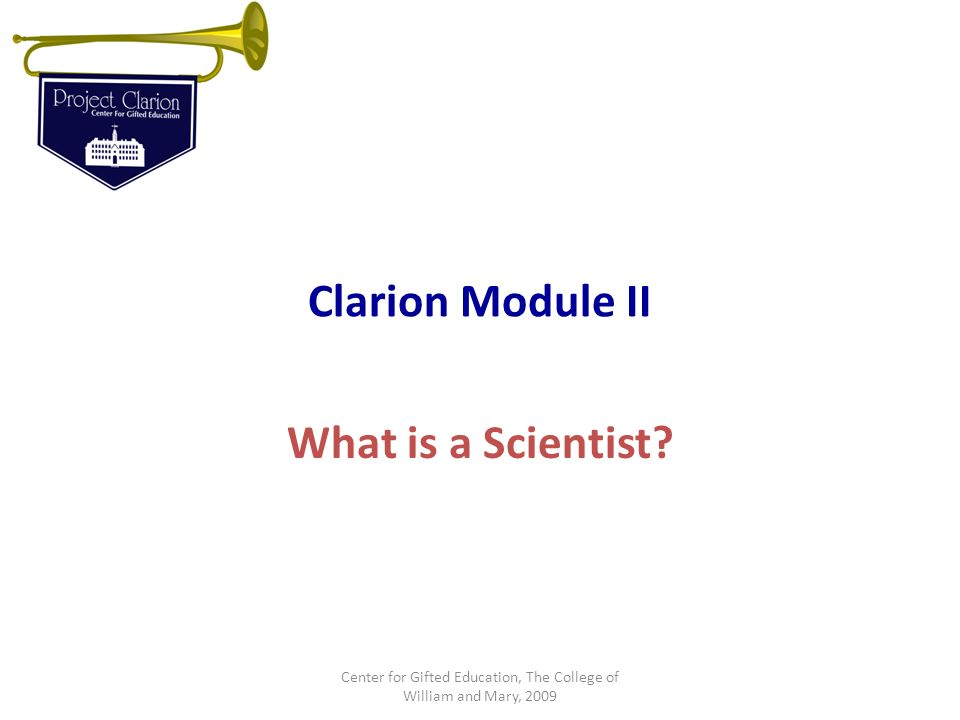 Clarion Module II What is a Scientist? Center for Gifted Education, The College of William and Mary, 2009