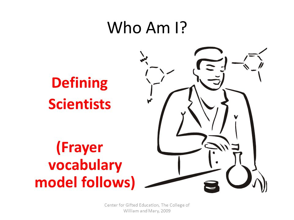Who Am I? Defining Scientists (Frayer vocabulary model follows) Center for Gifted Education, The College of William and Mary, 2009