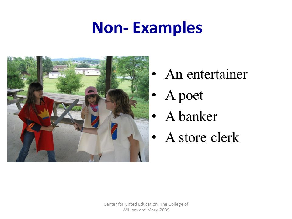 Non- Examples An entertainer A poet A banker A store clerk Center for Gifted Education, The College of William and Mary, 2009