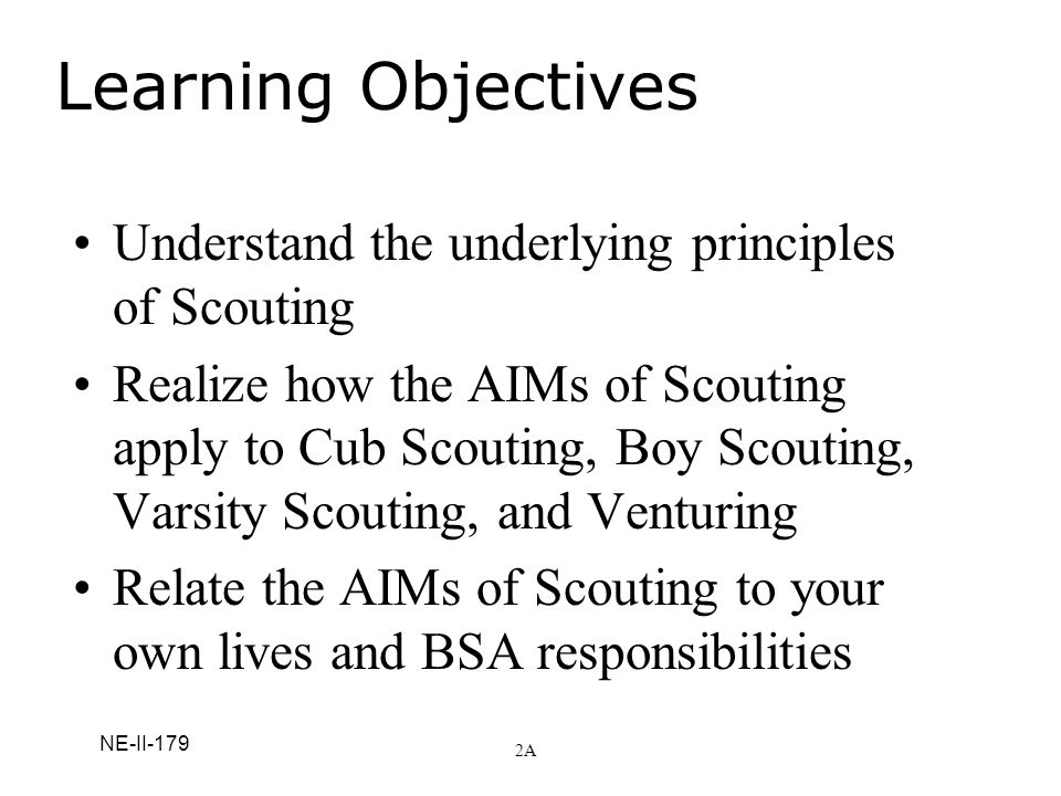 NE-II-179 Learning Objectives Understand the underlying principles of Scouting Realize how the AIMs of Scouting apply to Cub Scouting, Boy Scouting, V