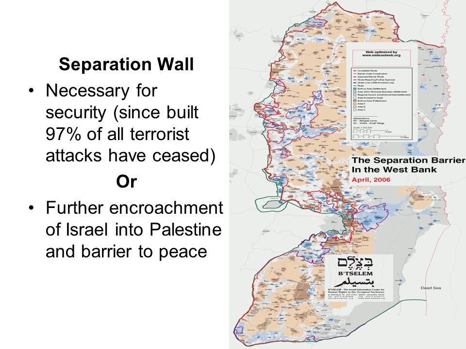 Separation Wall Necessary for security (since built 97% of all terrorist attacks have ceased) Or Further encroachment of Israel into Palestine and bar