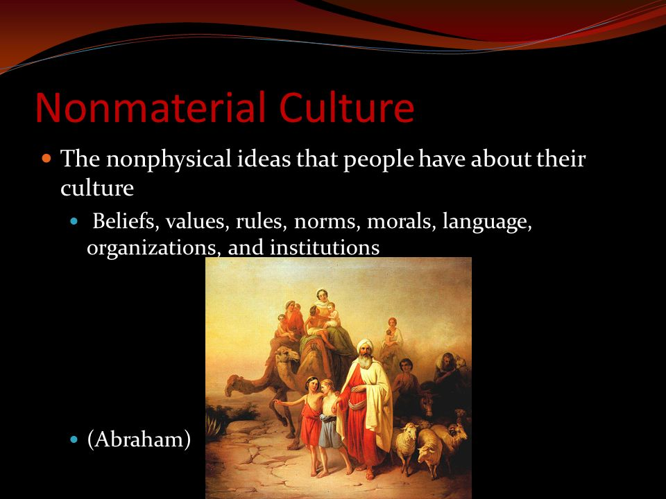 Nonmaterial Culture The nonphysical ideas that people have about their culture Beliefs, values, rules, norms, morals, language, organizations, and ins