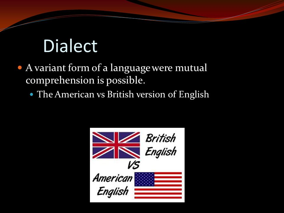 Dialect A variant form of a language were mutual comprehension is possible. The American vs British version of English