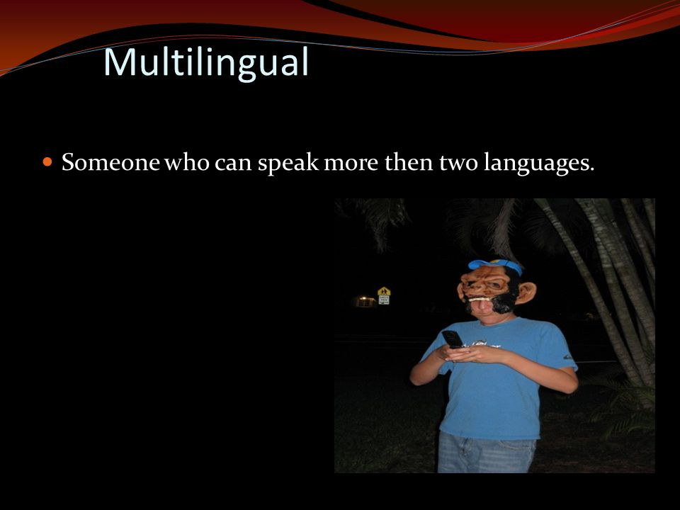 Multilingual Someone who can speak more then two languages.