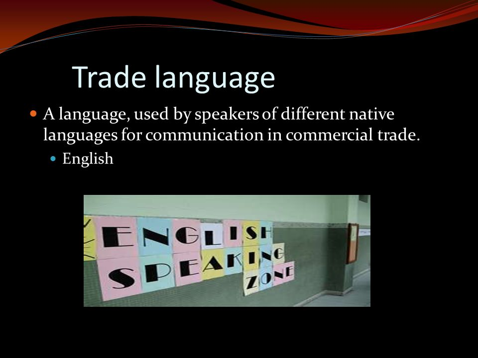 Trade language A language, used by speakers of different native languages for communication in commercial trade. English