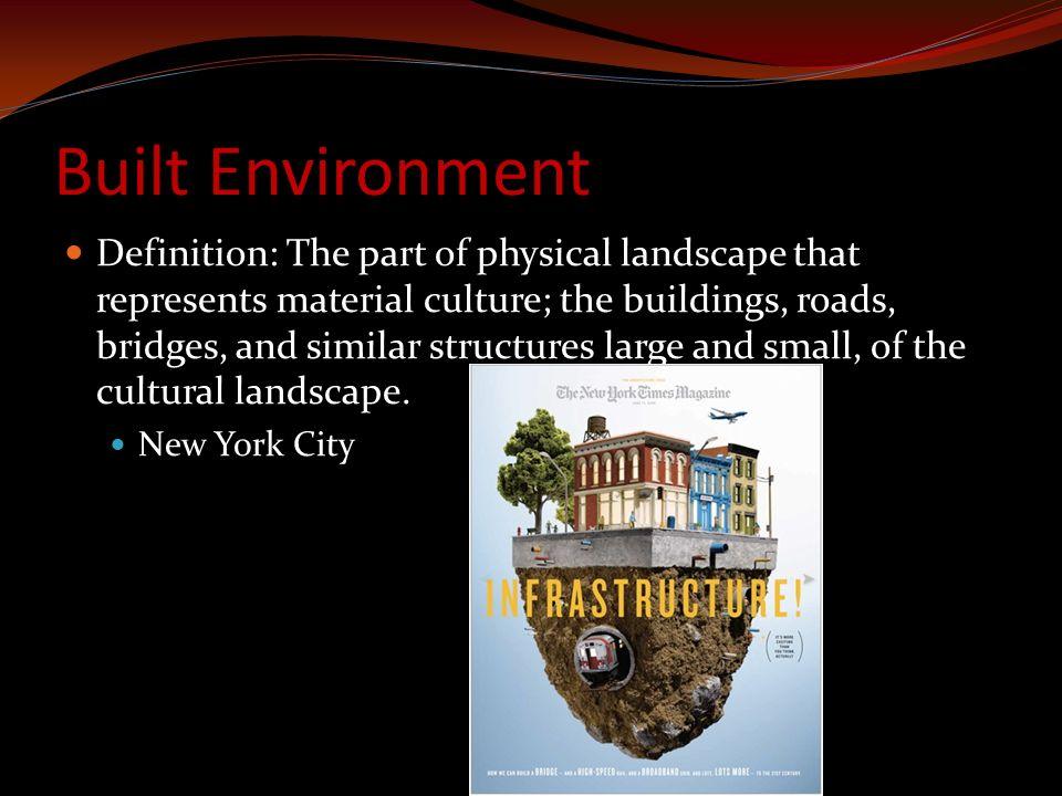 Built Environment Definition: The part of physical landscape that represents material culture; the buildings, roads, bridges, and similar structures l