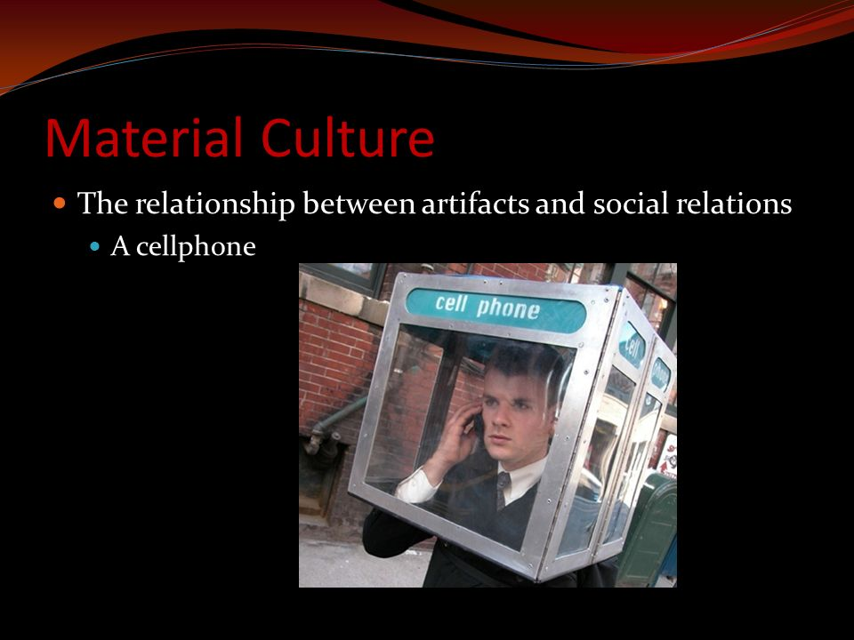 Material Culture The relationship between artifacts and social relations A cellphone