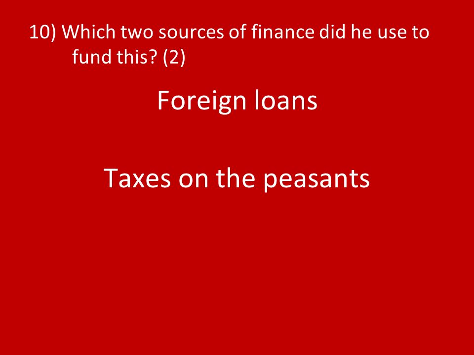 10) Which two sources of finance did he use to fund this (2) Foreign loans Taxes on the peasants