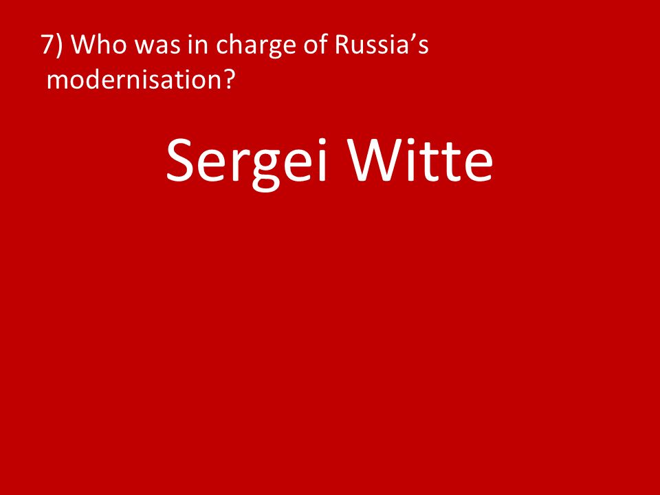 7) Who was in charge of Russias modernisation Sergei Witte