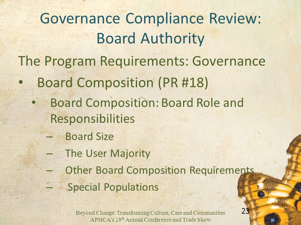 Beyond Change: Transforming Culture, Care and Communities APHCAs 28 th Annual Conference and Trade Show Governance Compliance Review: Board Authority The Program Requirements: Governance Board Composition (PR #18) Board Composition: Board Role and Responsibilities – Board Size – The User Majority – Other Board Composition Requirements – Special Populations 23