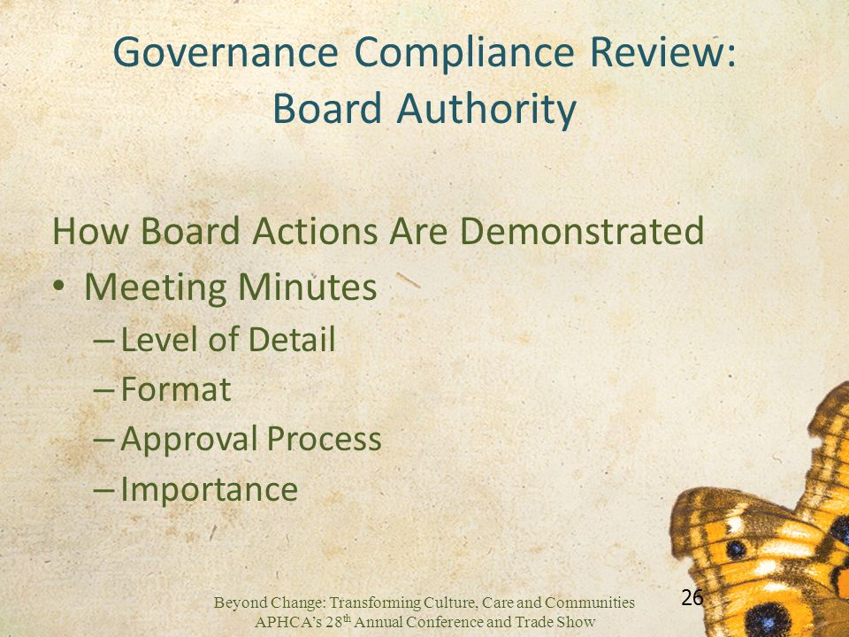 Beyond Change: Transforming Culture, Care and Communities APHCAs 28 th Annual Conference and Trade Show Governance Compliance Review: Board Authority How Board Actions Are Demonstrated Meeting Minutes – Level of Detail – Format – Approval Process – Importance 26