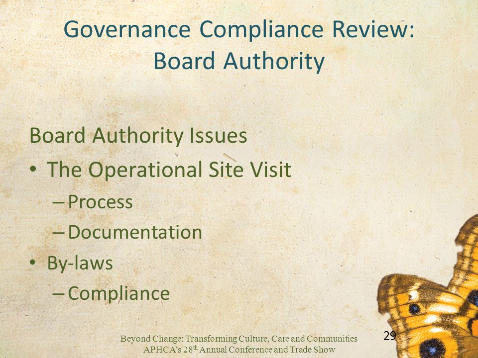 Beyond Change: Transforming Culture, Care and Communities APHCAs 28 th Annual Conference and Trade Show Governance Compliance Review: Board Authority Board Authority Issues The Operational Site Visit – Process – Documentation By-laws – Compliance 29