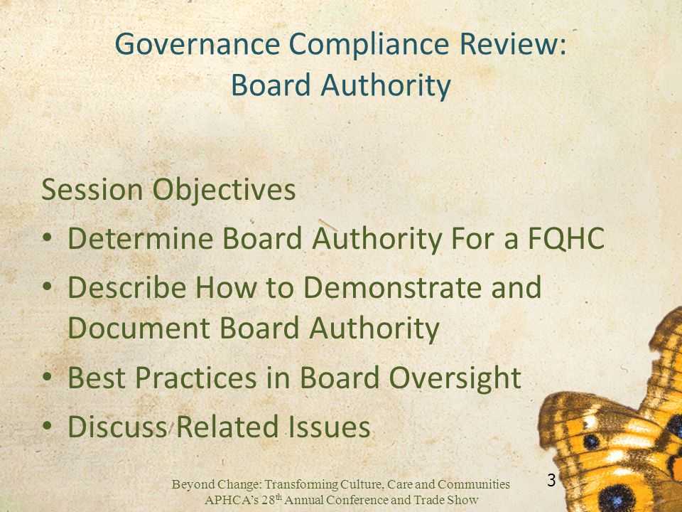 Beyond Change: Transforming Culture, Care and Communities APHCAs 28 th Annual Conference and Trade Show Governance Compliance Review: Board Authority Session Objectives Determine Board Authority For a FQHC Describe How to Demonstrate and Document Board Authority Best Practices in Board Oversight Discuss Related Issues 3