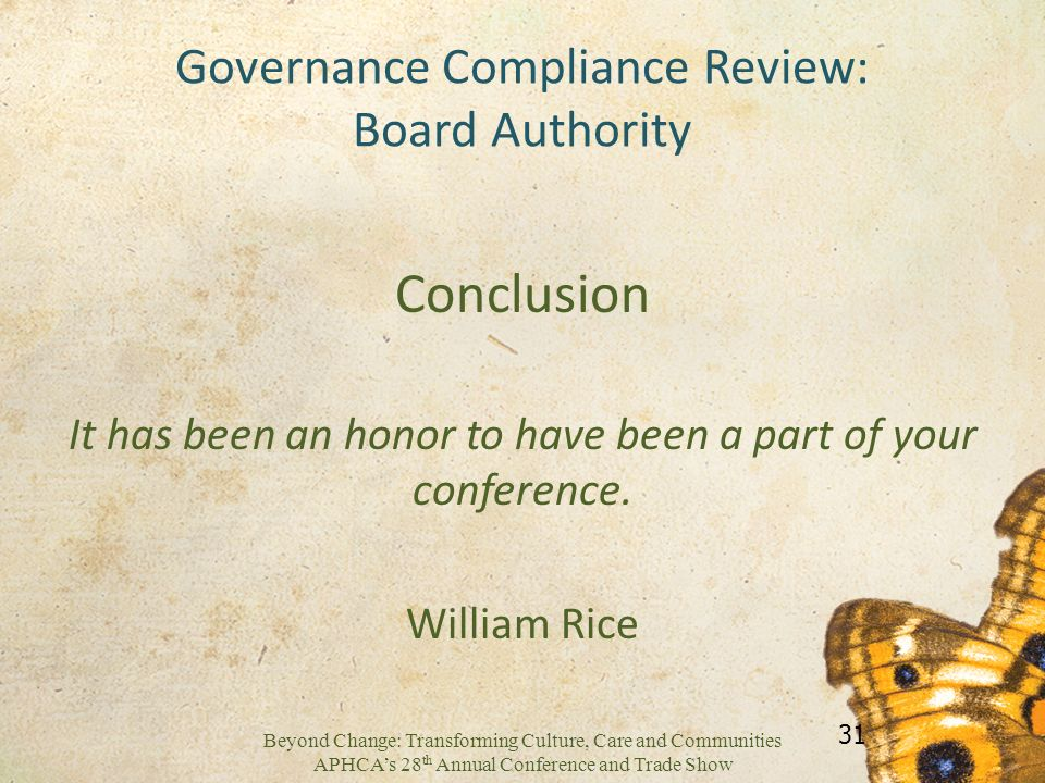 Beyond Change: Transforming Culture, Care and Communities APHCAs 28 th Annual Conference and Trade Show Governance Compliance Review: Board Authority Conclusion It has been an honor to have been a part of your conference.