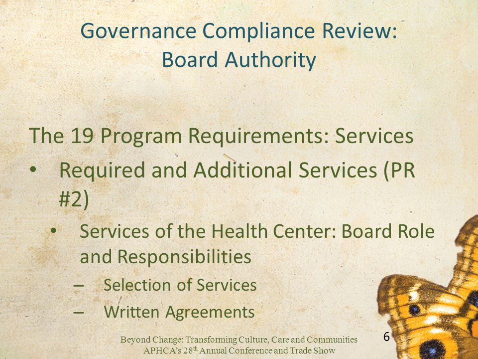 Beyond Change: Transforming Culture, Care and Communities APHCAs 28 th Annual Conference and Trade Show Governance Compliance Review: Board Authority The 19 Program Requirements: Services Required and Additional Services (PR #2) Services of the Health Center: Board Role and Responsibilities – Selection of Services – Written Agreements 6