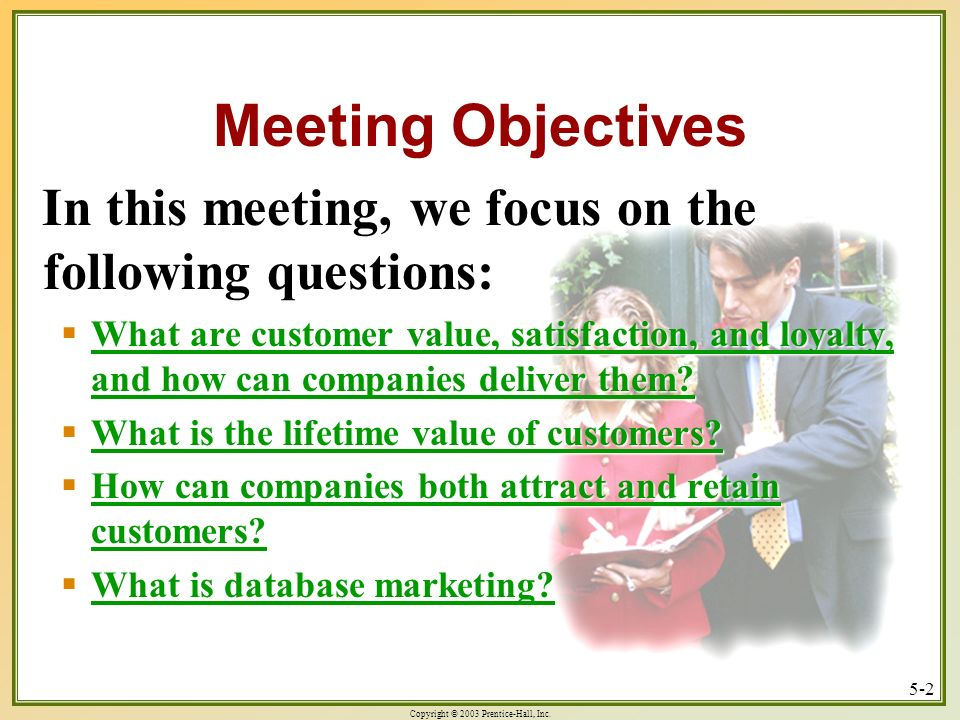 Copyright © 2003 Prentice-Hall, Inc. 5-2 Meeting Objectives In this meeting, we focus on the following questions: What are customer value, satisfactio