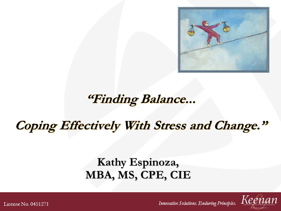 License No. 0451271 Innovative Solutions. Enduring Principles. Finding Balance... Coping Effectively With Stress and Change. Kathy Espinoza, MBA, MS,