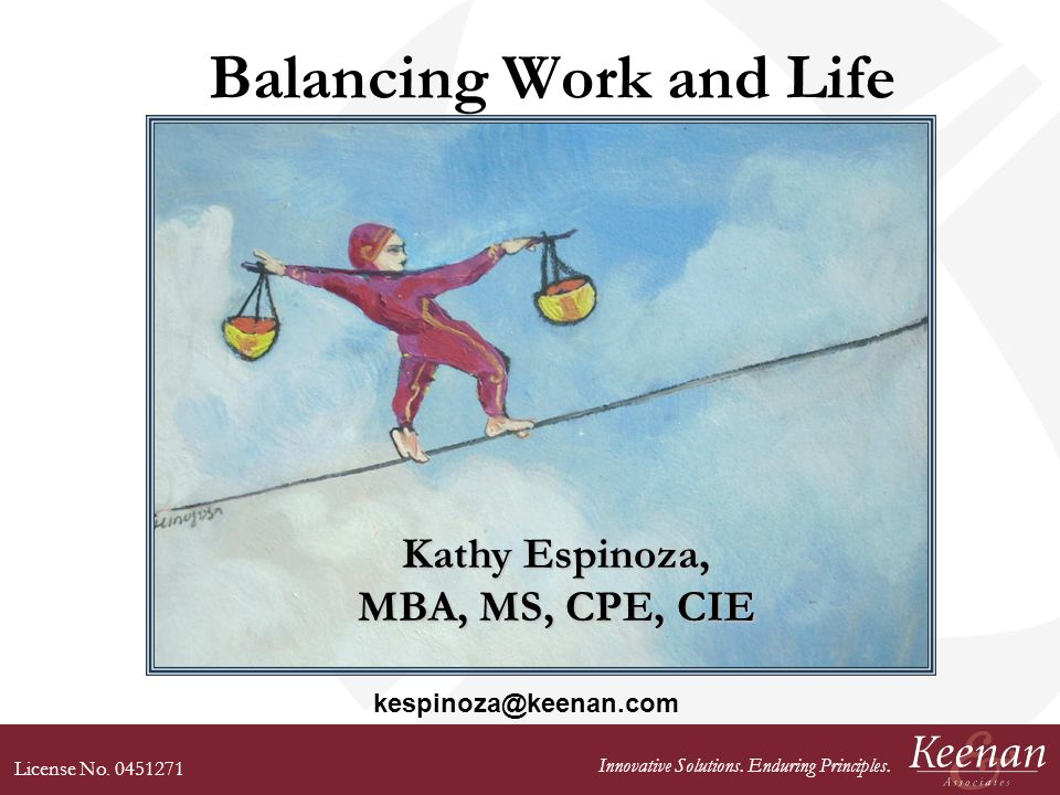 License No. 0451271 Innovative Solutions. Enduring Principles. Balancing Work and Life Kathy Espinoza, MBA, MS, CPE, CIE kespinoza@keenan.com
