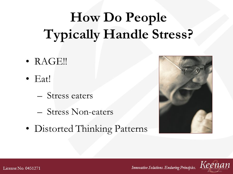 License No. 0451271 Innovative Solutions. Enduring Principles. How Do People Typically Handle Stress? RAGE!! Eat! – Stress eaters – Stress Non-eaters