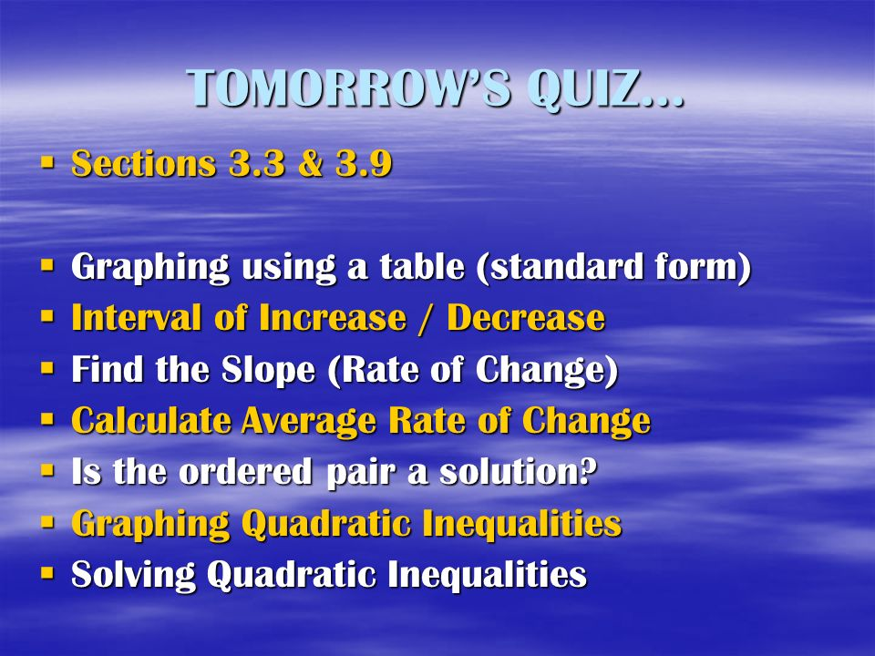 TOMORROWS QUIZ… Sections 3.3 & 3.9 Sections 3.3 & 3.9 Graphing using a table (standard form) Graphing using a table (standard form) Interval of Increase / Decrease Interval of Increase / Decrease Find the Slope (Rate of Change) Find the Slope (Rate of Change) Calculate Average Rate of Change Calculate Average Rate of Change Is the ordered pair a solution.