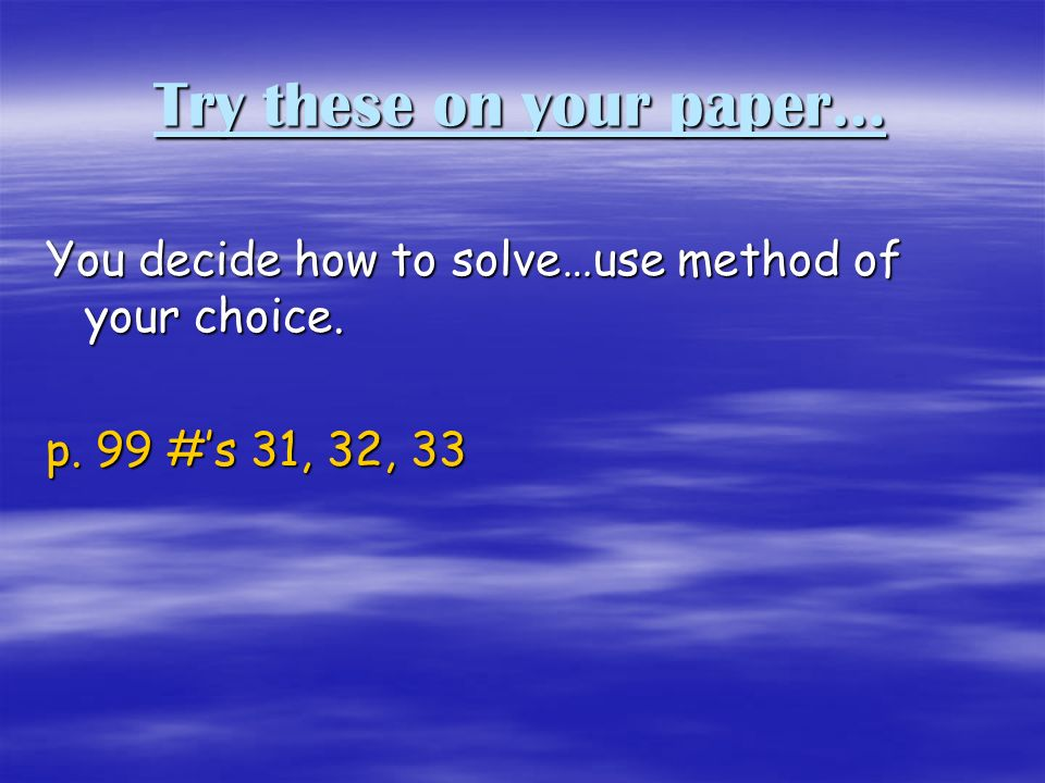 Try these on your paper… You decide how to solve…use method of your choice. p. 99 #s 31, 32, 33