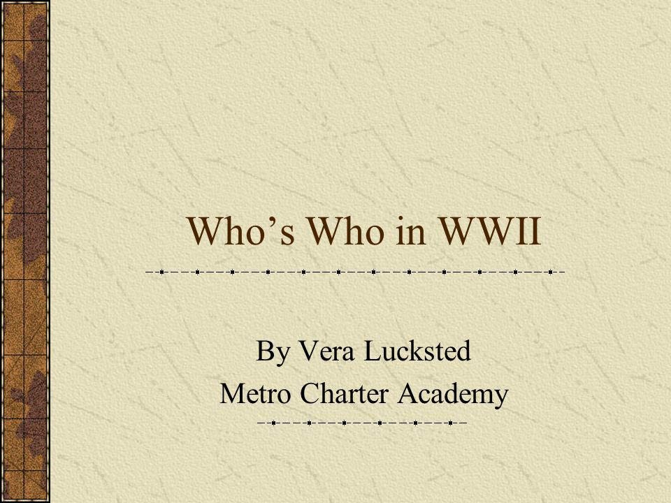 Whos Who in WWII By Vera Lucksted Metro Charter Academy