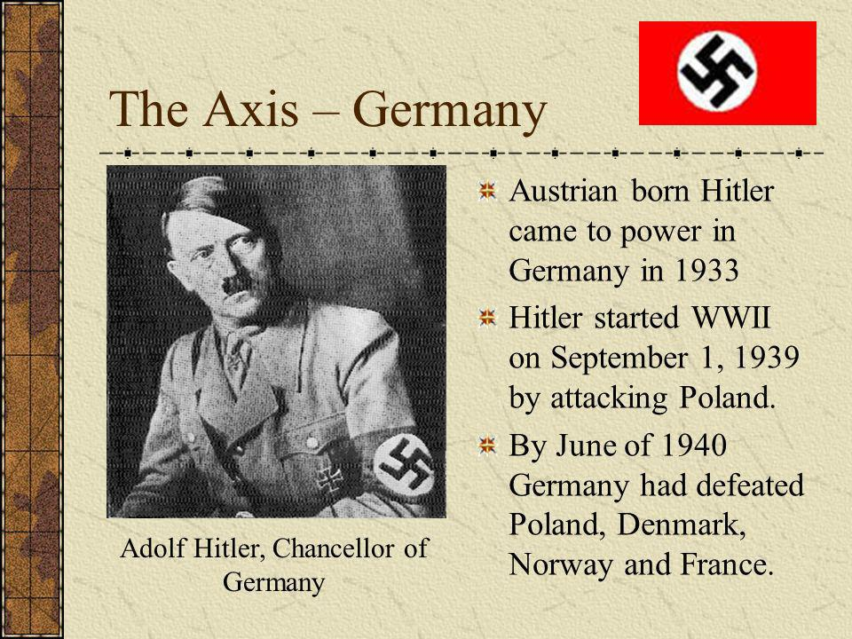 The Axis – Germany Austrian born Hitler came to power in Germany in 1933 Hitler started WWII on September 1, 1939 by attacking Poland.