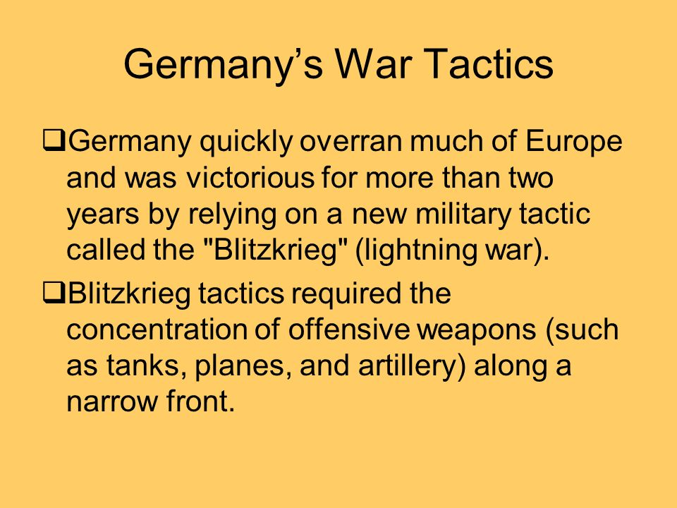 Germanys War Tactics Germany quickly overran much of Europe and was victorious for more than two years by relying on a new military tactic called the Blitzkrieg (lightning war).