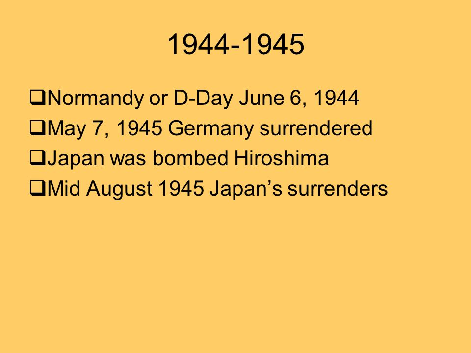 1944-1945 Normandy or D-Day June 6, 1944 May 7, 1945 Germany surrendered Japan was bombed Hiroshima Mid August 1945 Japans surrenders
