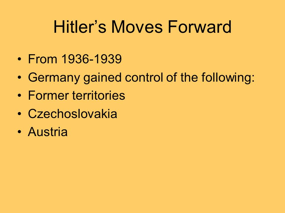 Hitlers Moves Forward From 1936-1939 Germany gained control of the following: Former territories Czechoslovakia Austria