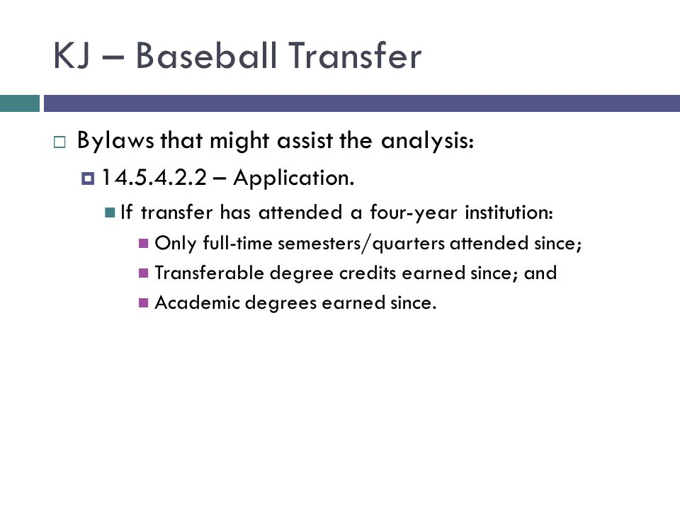 KJ – Baseball Transfer Bylaws that might assist the analysis: 14.5.4.2.2 – Application. If transfer has attended a four-year institution: Only full-ti